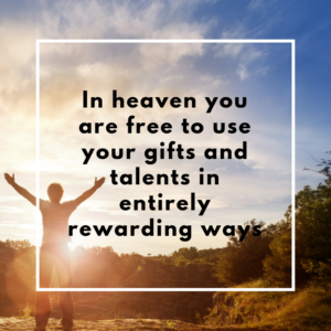 In heaven you are free to use your gifts and talents in entirely rewarding way