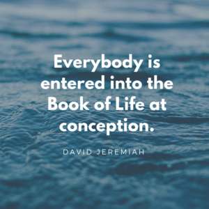 Everybody is entered into the Book of Life at conception.