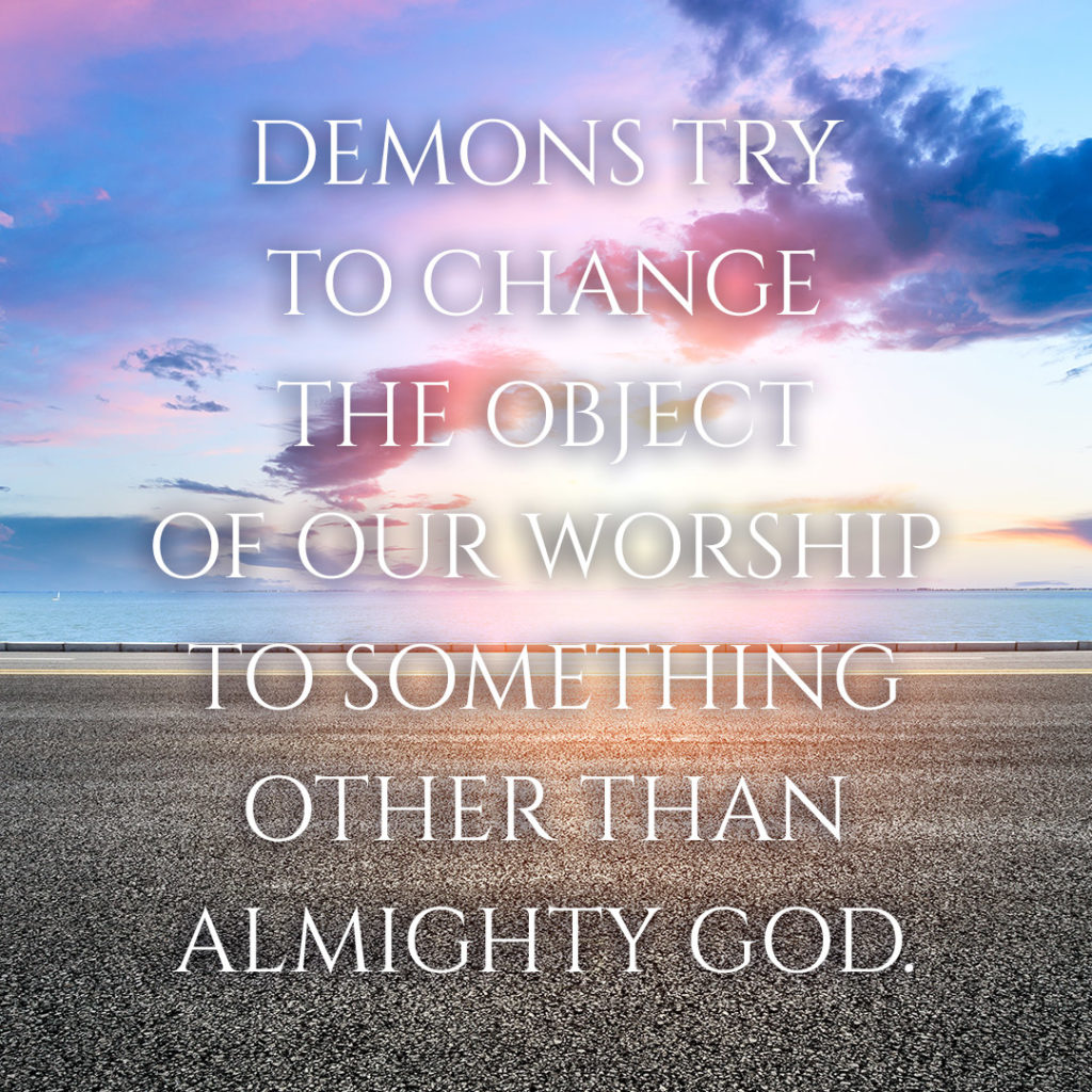 Meme: Demons try to change the object of our worship to something other than Almighty God.