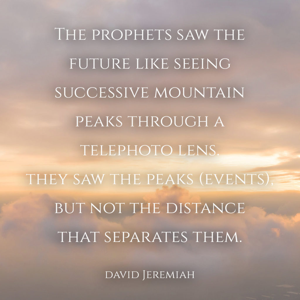 Meme: The prophets saw the future like seeing successive mountain peaks through a telephoto lens. They saw the peaks (events), but not the distance that separates them. David Jeremiah